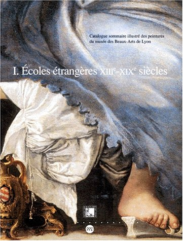 CATALOGUE SOMMAIRE ILLUSTRE DES PEINTURES DU MUSEE DES BEAUX-ARTS DE LYON. Tome 1, Ecoles étrangères, XIIIème-XIXème siècles