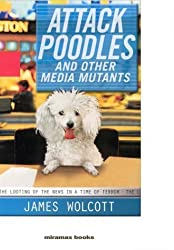 Attack Poodles and Other Media Mutants: The Looting of the News In a Time of Terror by James Wolcott (2004-08-25)