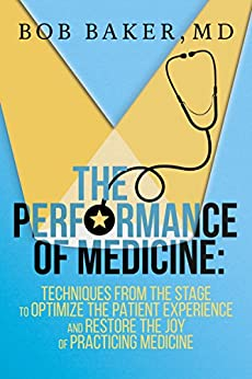 The Performance Of Medicine: Techniques From The Stage To Optimize The Patient Experience And Restore The Joy Of Practicing Medicine por Bob Baker epub
