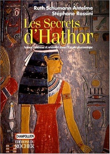 LES SECRETS D'ATHOR. Amour, érotisme et sexualité dans l'Egypte pharaonique