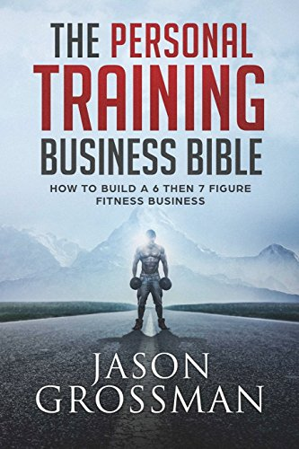 The Personal Training Business Bible: How to Build a 6 THEN 7 Figure Fitness Business por Jason Grossman