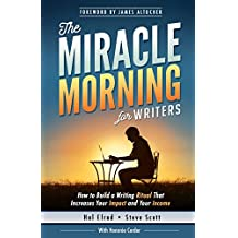 The Miracle Morning for Writers: How to Build a Writing Ritual That Increases Your Impact and Your Income (Before 8AM): Volume 5 (The Miracle Morning Book Series)