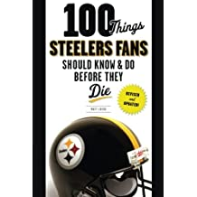 100 Things Steelers Fans Should Know & Do Before They Die (100 Things. Fans Should Know & Do Before They Die)