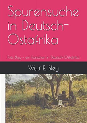 Spurensuche in Deutsch-Ostafrika: Fritz Bley - ein Forscher in Deutsch-Ostafrika