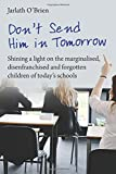 Don't Send Him in Tomorrow: Shining a light on the marginalised, disenfranchised and forgotten children of today's schools