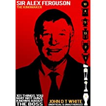Sir Alex Ferguson - The Kingmaker. 101 Things you may not have known about THE BOSS (English Edition)