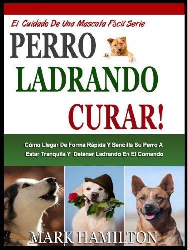 LADRIDOS DE PERROS CURA: Cómo Llegar De Forma Rápida Y Sencilla Su Perro A Ser Tranquilo Y Detener Ladrando En El Comando (El Cuidado De Una Mascota Fácil Serie nº 2)