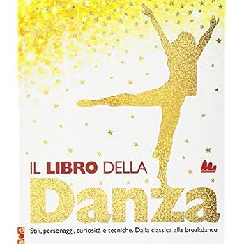 Il Libro Della Danza. Stili, Personaggi, Curiosità E Tecniche. Dalla Classica Alla Breakdance. Ediz. A Colori