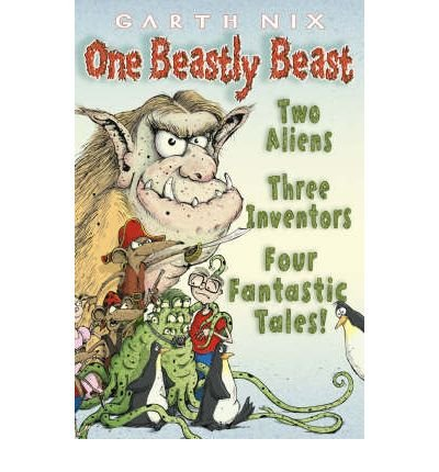 [(One Beastly Beast: Two Aliens, Three Inventors, Four Fantastic Tales)] [ By (author) Garth Nix ] [April, 2007]