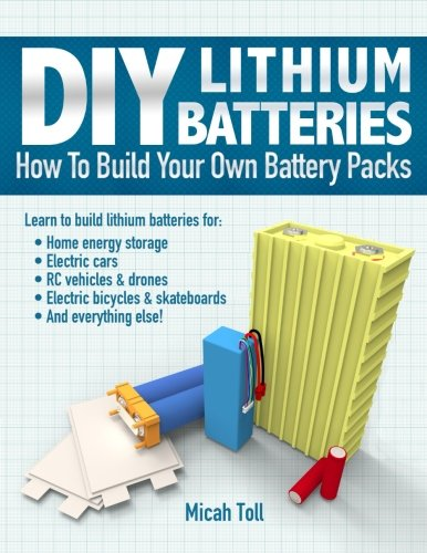 DIY Lithium Batteries: How to Build Your Own Battery Packs por Micah Toll
