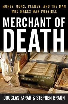 Merchant of Death: Money, Guns, Planes, and the Man Who Makes War Possible by [Farah, Douglas, Braun, Stephen]