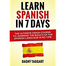Learn Spanish In 7 Days!: The Ultimate Crash Course to Learning the Basics of the Spanish Language In No Time by Dagny Taggart (2014-06-24)