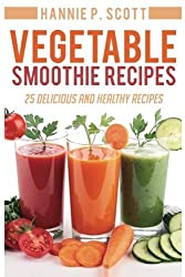 Vegetable Smoothie Recipes: 25 Delicious and Healthy Recipes by Hannie P Scott (2016-01-14)