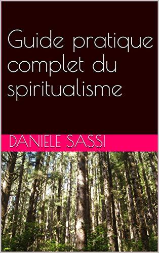 Guide pratique complet du spiritualisme: L'essentiel : de l'essence du ciel ©