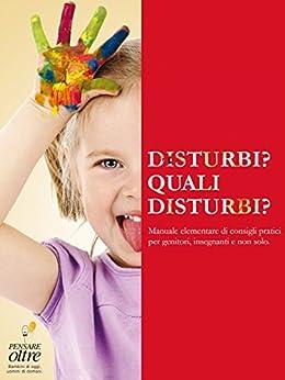 Disturbi? Quali disturbi?: Manuale elementare di consigli pratici per genitori, insegnanti e non solo di [PENSARE oltre, AA.VV]