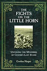 Fights on the Little Horn: Unveiling the Mysteries of Custer's Last Stand by Gordon Harper (2014-04-23)