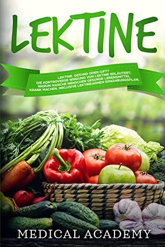 Lektine: Lektine. Gesund oder Gift? Die kontroverse Wirkung von Lektine erläutert. Warum manche Menschen gesunde Lebensmittel krank machen. Inklusive eines lektinearmen Ernährungsplans. (Pflanzliche Rezepte Nahrung)