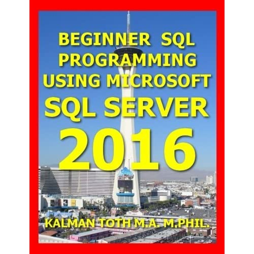 Beginner SQL Programming Using Microsoft SQL Server 2016 by Kalman Toth M.A. M.PHIL. (2016-07-16)