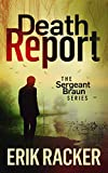 Death Report (The Sergeant Brad Braun Series, Book 1) by Erik Racker