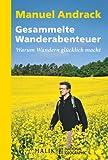 Gesammelte Wanderabenteuer: Warum Wandern glücklich macht - Manuel Andrack
