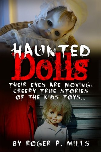 Haunted Dolls: Their Eyes Are Moving: Creepy True Stories Of The Kids Toys...: Volume 1 (True Horror Stories, True Hauntings, Scary Short Stories, ... Scary Ghost Stories, Hauntings And Ghosts)