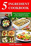 5 Ingredient Cookbook: Family-Friendly Everyday Recipes with 5 Ingredients or Less for Busy People on a Budget: Dump Dinners and One-Pot Meals (Breakfast, Lunch and Dinner Made Simple Book 1)