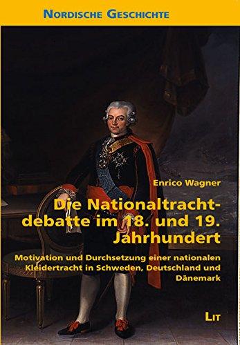 Die Nationaltrachtdebatte im 18. und 19. Jahrhundert: Motivation und Durchsetzung einer nationalen Kleidertracht in Schweden, Deutschland und Dänemark (Trachten Der Europäischen Länder)