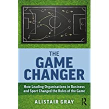 The Game Changer: How Leading Organisations in Business and Sport Changed the Rules of the Game (English Edition)