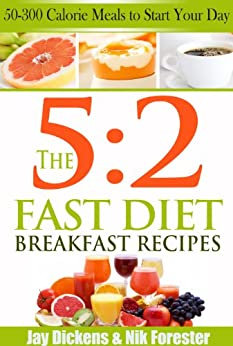 The 5:2 Fast Diet: Breakfast Recipes: 50-300 Calorie Meals to Start Your Day (The 5:2 Fast Diet Cookbooks Book 1) by [Dickens, Jay, Nik Forrester]