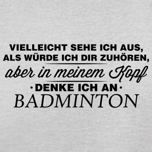 Vielleicht sehe ich aus als würde ich dir zuhören aber in meinem Kopf denke ich an Badminton - Herren T-Shirt - 13 Farben Hellgrau