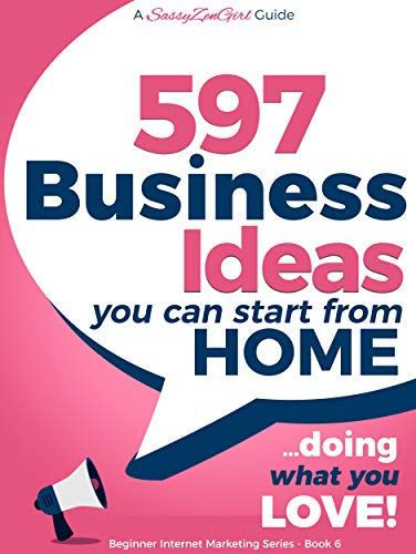 597 Business Ideas You can Start from Home – doing what you LOVE! (Beginner Internet Marketing Series Book 6)
