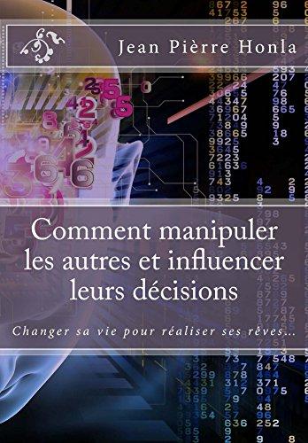 Comment manipuler les autres et influencer leurs décisions: Changer sa vie pour réaliser ses rêves… par Jean Pièrre Honla