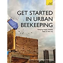 Get Started in Urban Beekeeping: Keeping happy, healthy bees in the city (Teach Yourself)