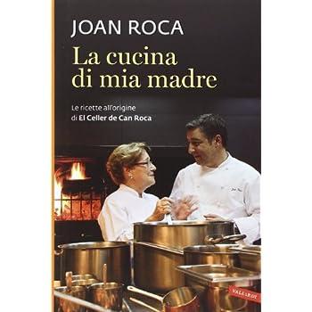 La Cucina Di Mia Madre. Le Ricette All'origine Di El Celler De Can Roca