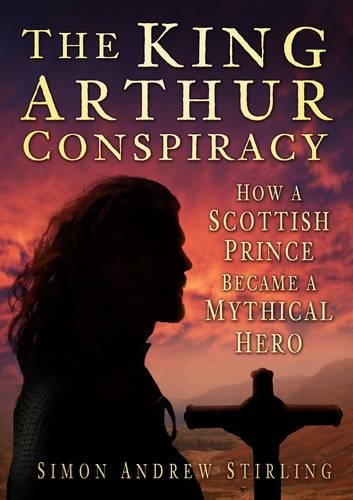 The King Arthur Conspiracy: How a Scottish Prince became a Mythical Hero