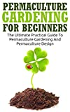 Permaculture Gardening For Beginners: The Ultimate Practical Guide To Permaculture Gardening And Permaculture Design (Gardening For Beginners, Basics Of Gardening)
