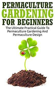 Permaculture Gardening For Beginners The Ultimate Practical Guide To Permacu