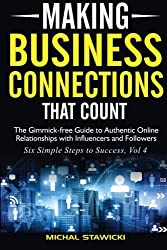 Making Business Connections That Count: The Gimmick-free Guide to Authentic Online Relationships with Influencers and Followers (Six Simple Steps to Success) (Volume 4) by Michal Stawicki (2016-05-06)