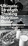 The Ultimate Strength Training Nutrition Guide: This Will Take You To The Next Level (English Edition)
