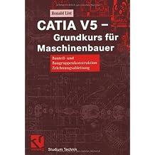 CATIA V5 ― Grundkurs für Maschinenbauer: Bauteil- und Baugruppenkonstruktion Zeichnungsableitung (Studium Technik)
