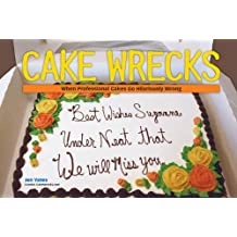 Cake Wrecks: When Professional Cakes Go Horribly, Hilariously Wrong