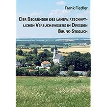 Der Begründer des landwirtschaftlichen Versuchswesens in Dresden Bruno Steglich (Beiträge zur Heimatforschung in Sachsen)