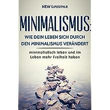 Minimalismus: Wie dein Leben sich durch den Minimalismus verändert: minimalistisch leben und im Leben mehr Freiheit haben