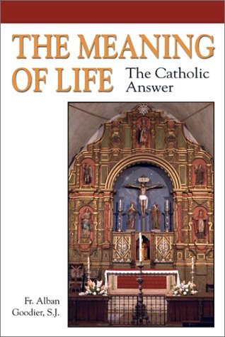 The Meaning of Life: The Catholic Answer by Alban Goodier (2002-05-01)