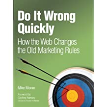 Do It Wrong Quickly: How the Web Changes the Old Marketing Rules (IBM Press)