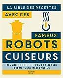 La bible des recettes avec ces fameux Robots Cuiseurs: Plus de 200 recettes pour...