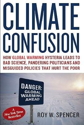 [( Climate Confusion: How Global Warming Hysteria Leads to Bad Science, Pandering Politicians, and Misguided Policies That Hurt the Poor By Roy W Spencer ( Author ) Hardcover May - 2008)] Hardcover