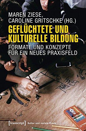 Geflüchtete und Kulturelle Bildung: Formate und Konzepte für ein neues Praxisfeld (Kultur und soziale Praxis)