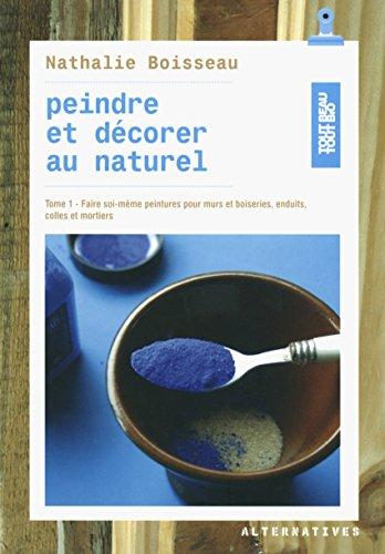 Peindre et décorer au naturel (Tome 1-Faire soi-même peintures pour murs et boiseries, enduits, colles et mortiers) par Nathalie Boisseau