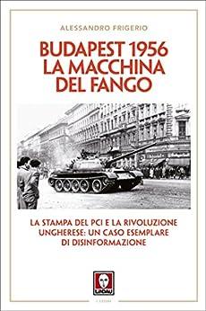 Budapest 1956. La macchina del fango: La stampa del PCI e la rivoluzione ungherese: un caso esemplare di disinformazione di [Frigerio, Alessandro]